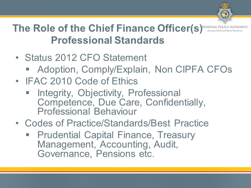 Status 2012 CFO Statement  Adoption, Comply/Explain, Non CIPFA CFOs IFAC 2010 Code of Ethics  Integrity, Objectivity, Professional Competence, Due Care, Confidentially, Professional Behaviour Codes of Practice/Standards/Best Practice  Prudential Capital Finance, Treasury Management, Accounting, Audit, Governance, Pensions etc.