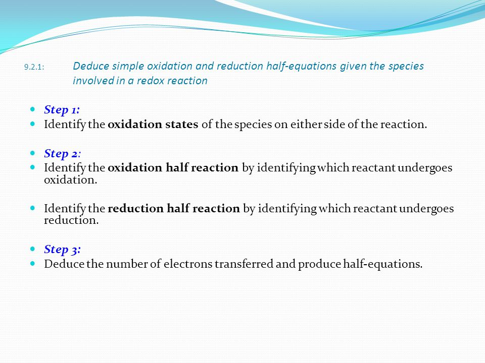 9.2.1: Deduce simple oxidation and reduction half-equations given the species involved in a redox reaction Step 1: Identify the oxidation states of th