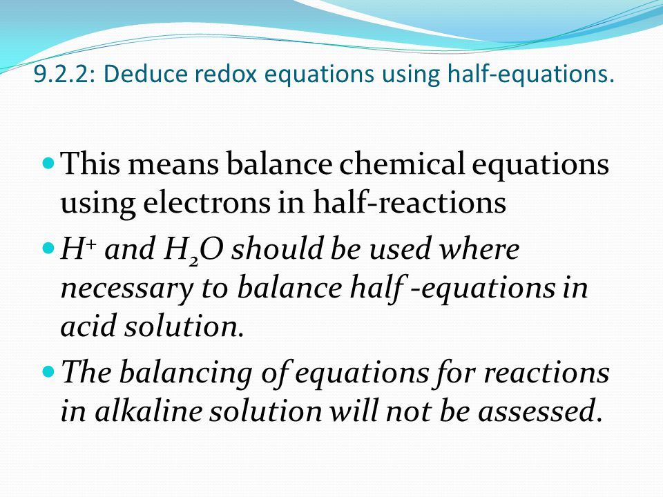 Balancing Redox in Acid Add these steps to balance OXYGEN and HYDROGEN atoms in redox half-reactions Step 1: Balance OXYGEN by adding WATER (H 2 O) Step 2: Balance the HYDROGEN by adding H + ions