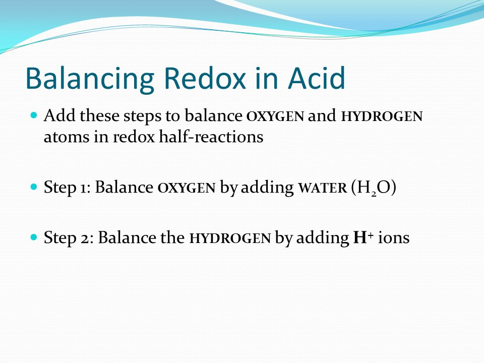 Balancing Redox in Acid Add these steps to balance OXYGEN and HYDROGEN atoms in redox half-reactions Step 1: Balance OXYGEN by adding WATER (H 2 O) St