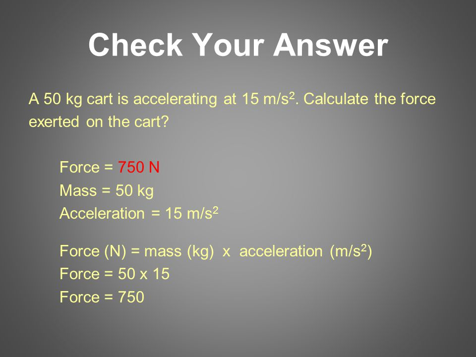 Check Your Answer A 50 kg cart is accelerating at 15 m/s 2. Calculate the force exerted on the cart? Force = 750 N Mass = 50 kg Acceleration = 15 m/s