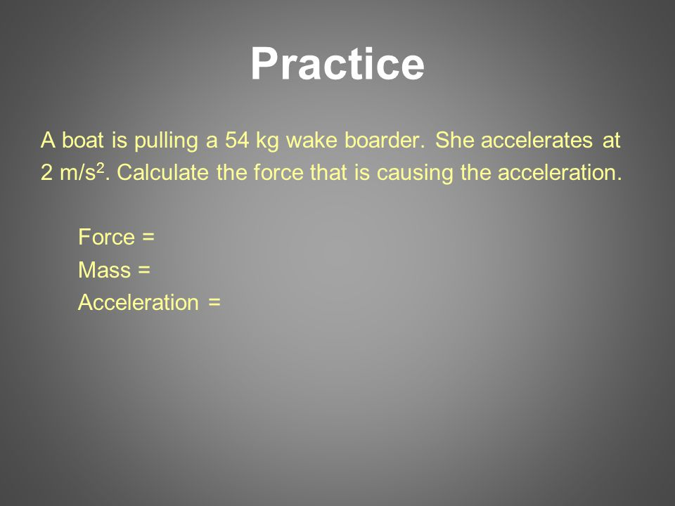 Practice A boat is pulling a 54 kg wake boarder. She accelerates at 2 m/s 2. Calculate the force that is causing the acceleration. Force = Mass = Acce