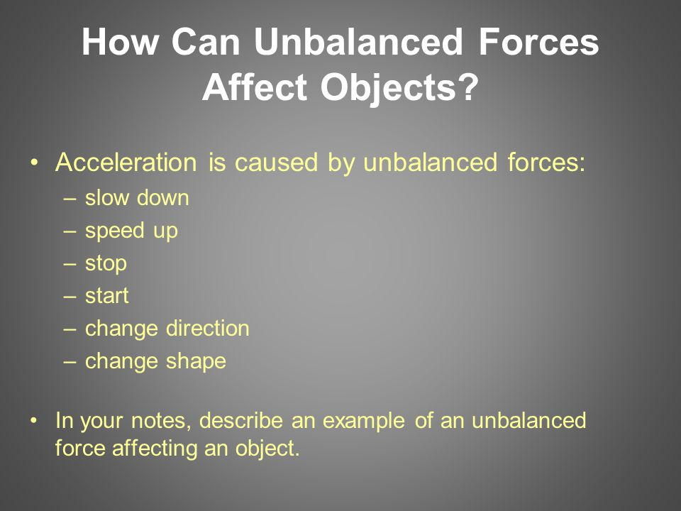 How Can Unbalanced Forces Affect Objects? Acceleration is caused by unbalanced forces: –slow down –speed up –stop –start –change direction –change sha