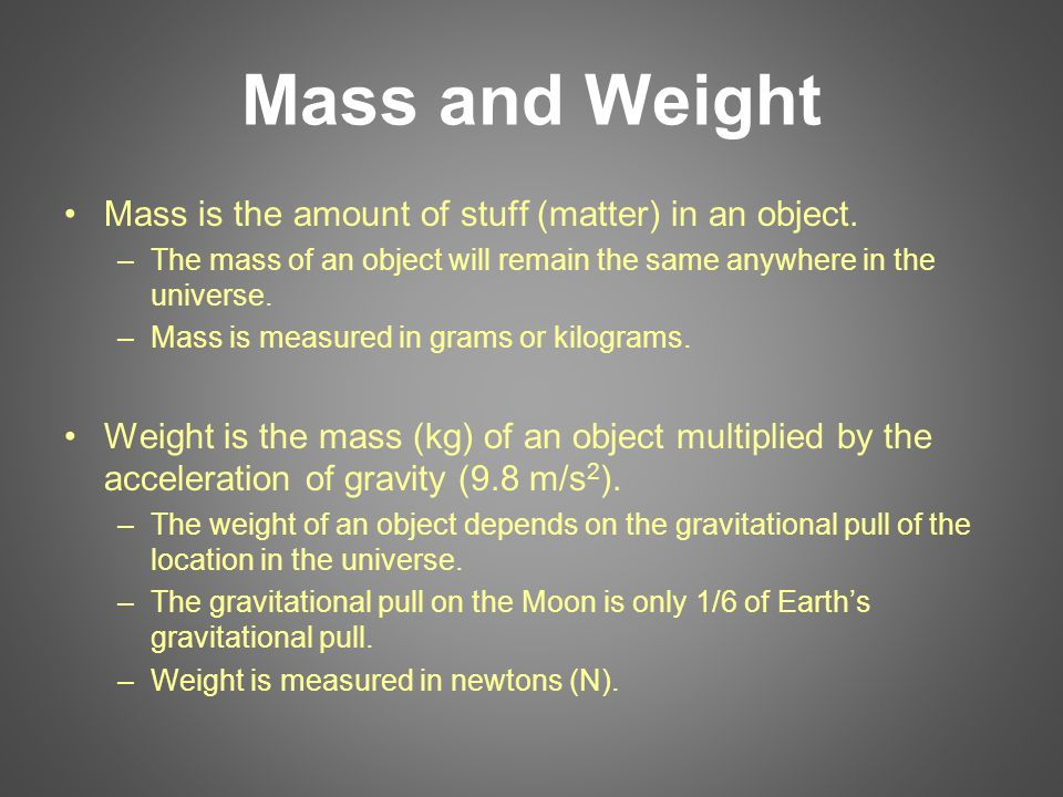 Mass and Weight Mass is the amount of stuff (matter) in an object. –The mass of an object will remain the same anywhere in the universe. –Mass is meas