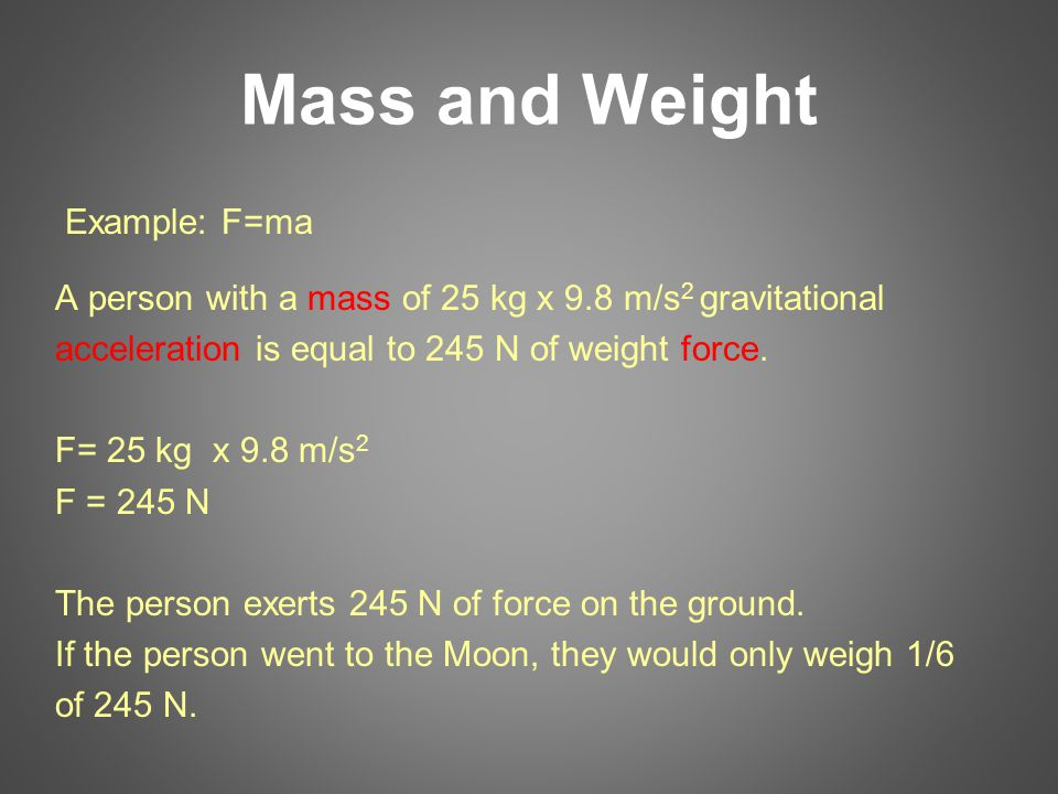 Mass and Weight Example: F=ma A person with a mass of 25 kg x 9.8 m/s 2 gravitational acceleration is equal to 245 N of weight force. F= 25 kg x 9.8 m