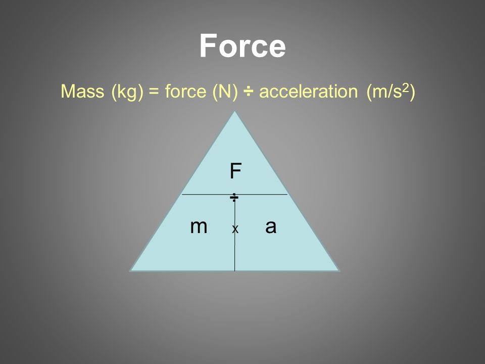 Force Mass (kg) = force (N) ÷ acceleration (m/s 2 ) F ÷ m x a