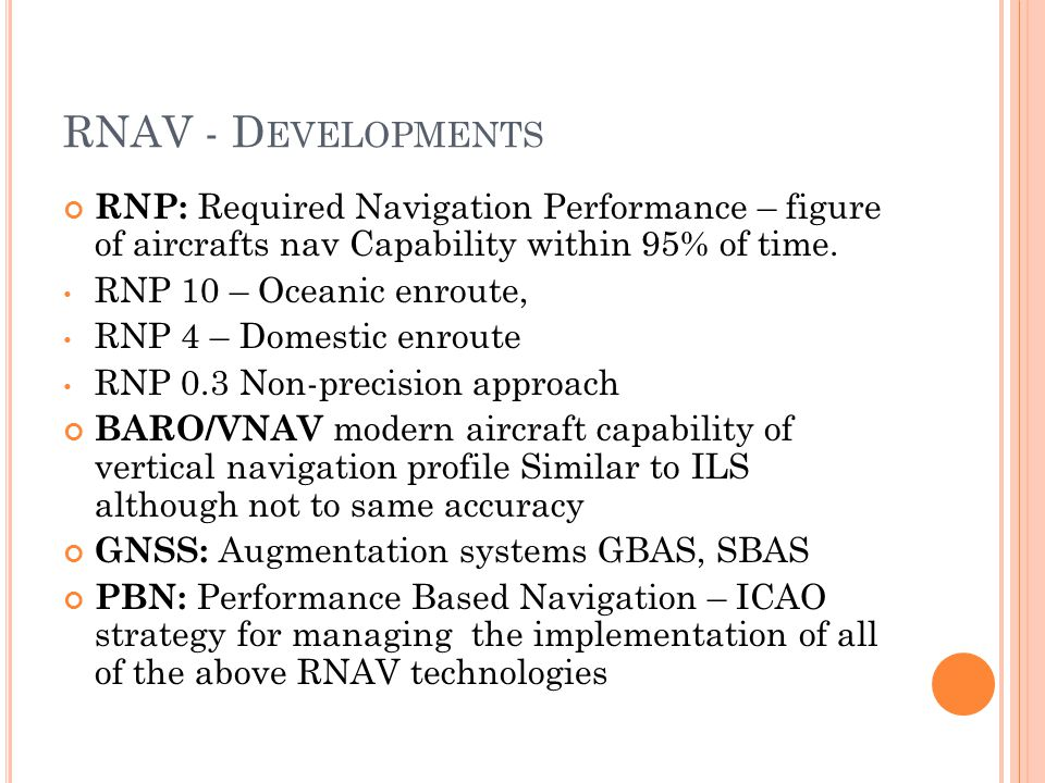 RNAV - D EVELOPMENTS RNP: Required Navigation Performance – figure of aircrafts nav Capability within 95% of time.