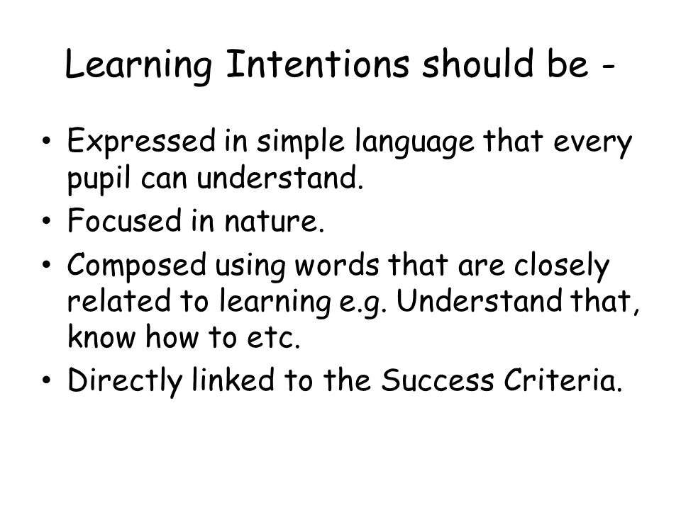 Learning Intentions should be - Expressed in simple language that every pupil can understand.