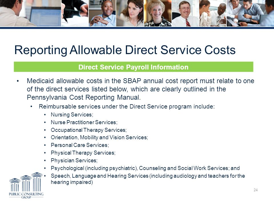 Reporting Allowable Direct Service Costs 24 Medicaid allowable costs in the SBAP annual cost report must relate to one of the direct services listed below, which are clearly outlined in the Pennsylvania Cost Reporting Manual.