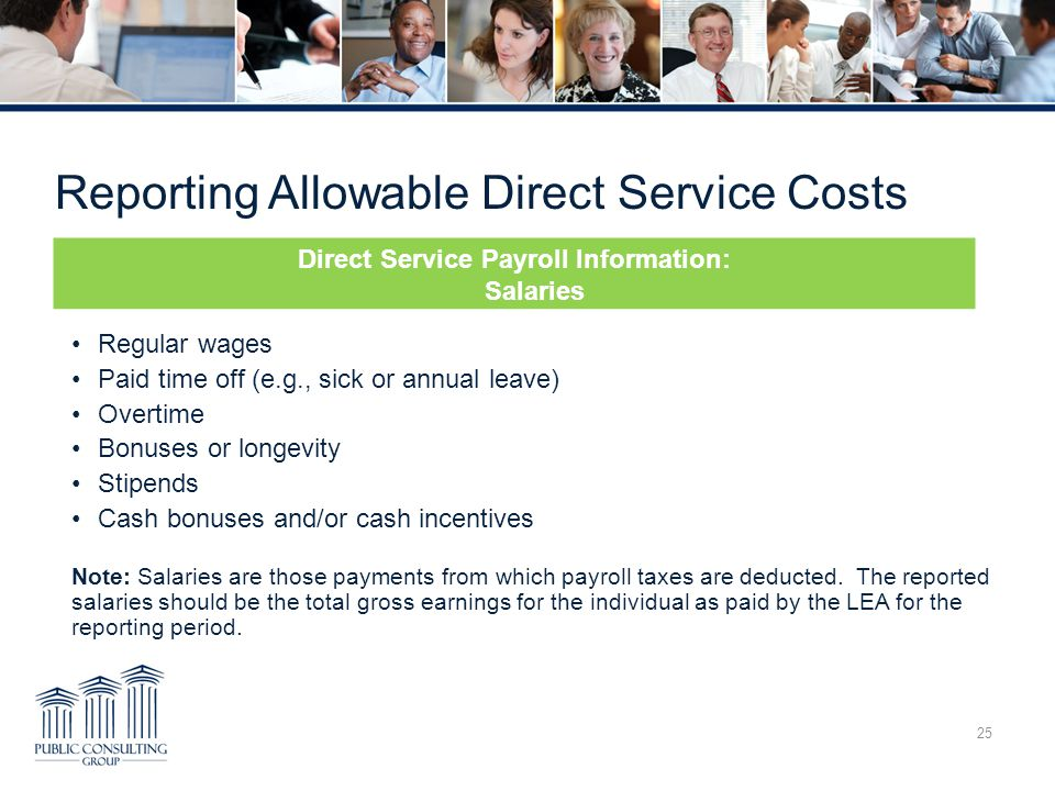 Reporting Allowable Direct Service Costs 25 Regular wages Paid time off (e.g., sick or annual leave) Overtime Bonuses or longevity Stipends Cash bonuses and/or cash incentives Note: Salaries are those payments from which payroll taxes are deducted.