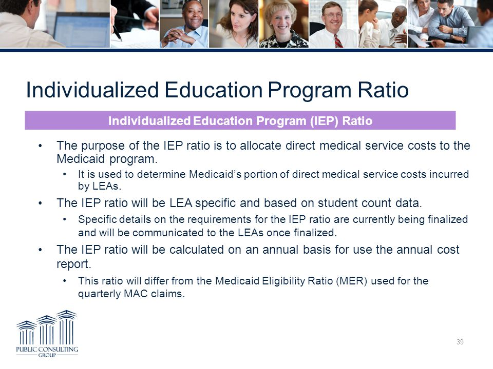 Individualized Education Program Ratio 39 The purpose of the IEP ratio is to allocate direct medical service costs to the Medicaid program.