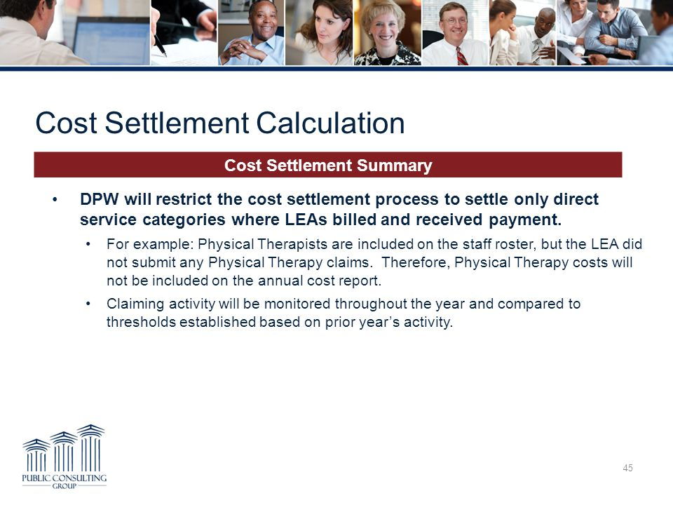 Cost Settlement Calculation 45 Cost Settlement Summary DPW will restrict the cost settlement process to settle only direct service categories where LEAs billed and received payment.