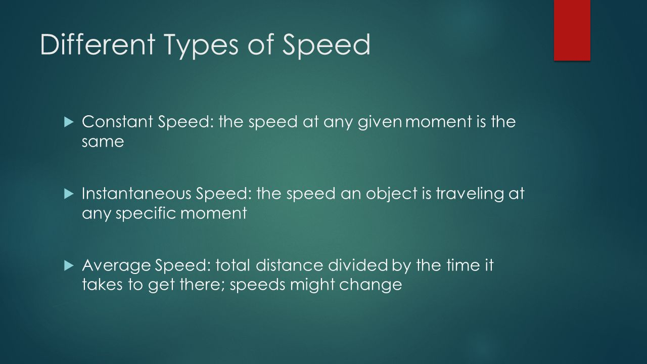 Different Types of Speed  Constant Speed: the speed at any given moment is the same  Instantaneous Speed: the speed an object is traveling at any specific moment  Average Speed: total distance divided by the time it takes to get there; speeds might change
