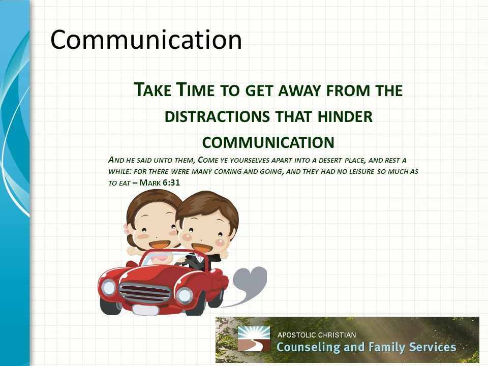Communication T AKE T IME TO GET AWAY FROM THE DISTRACTIONS THAT HINDER COMMUNICATION A ND HE SAID UNTO THEM, C OME YE YOURSELVES APART INTO A DESERT
