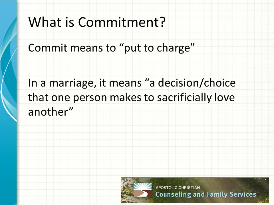 "What is Commitment? Commit means to ""put to charge"" In a marriage, it means ""a decision/choice that one person makes to sacrificially love another"""