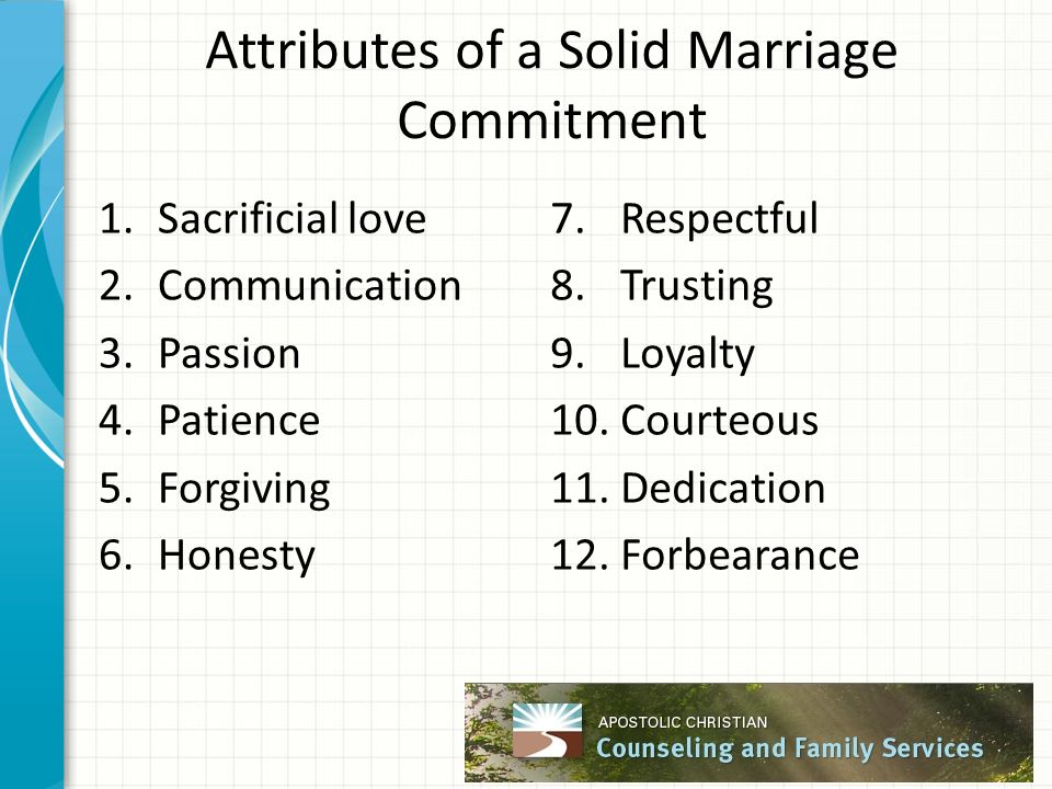 Attributes of a Solid Marriage Commitment 1.Sacrificial love 2.Communication 3.Passion 4.Patience 5.Forgiving 6.Honesty 7.