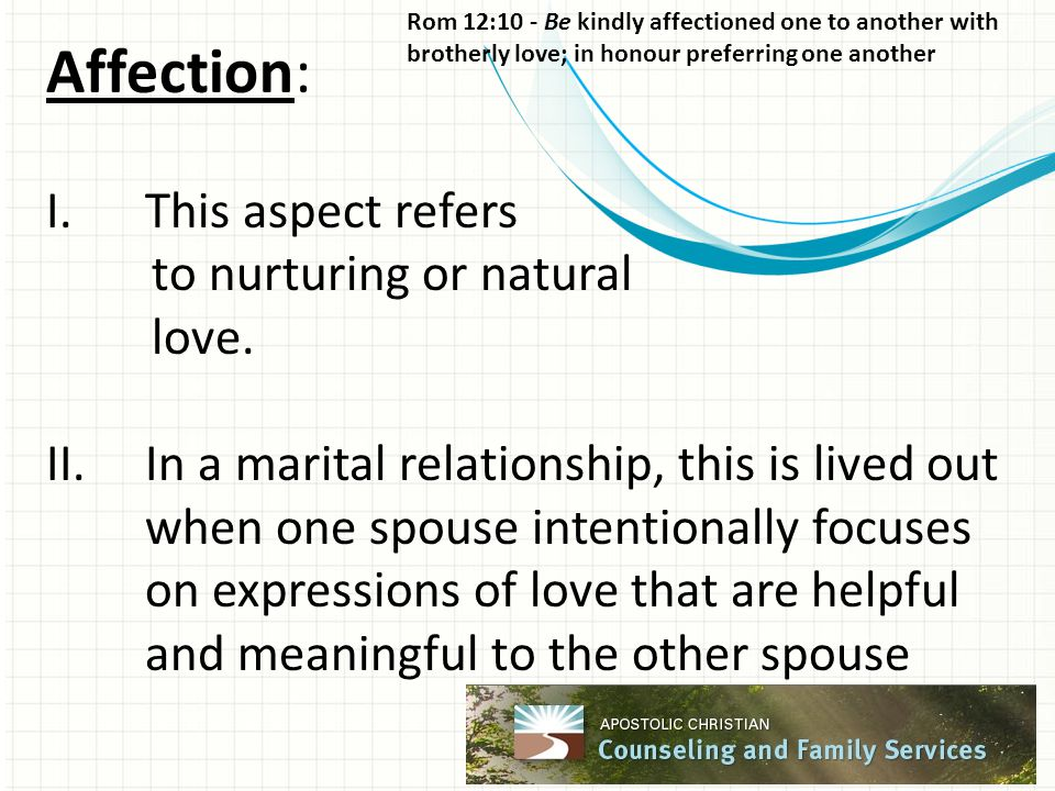 Affection: I.This aspect refers to nurturing or natural love. II.In a marital relationship, this is lived out when one spouse intentionally focuses on