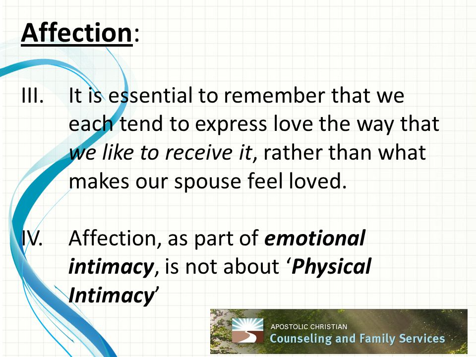 Affection: III.It is essential to remember that we each tend to express love the way that we like to receive it, rather than what makes our spouse feel loved.