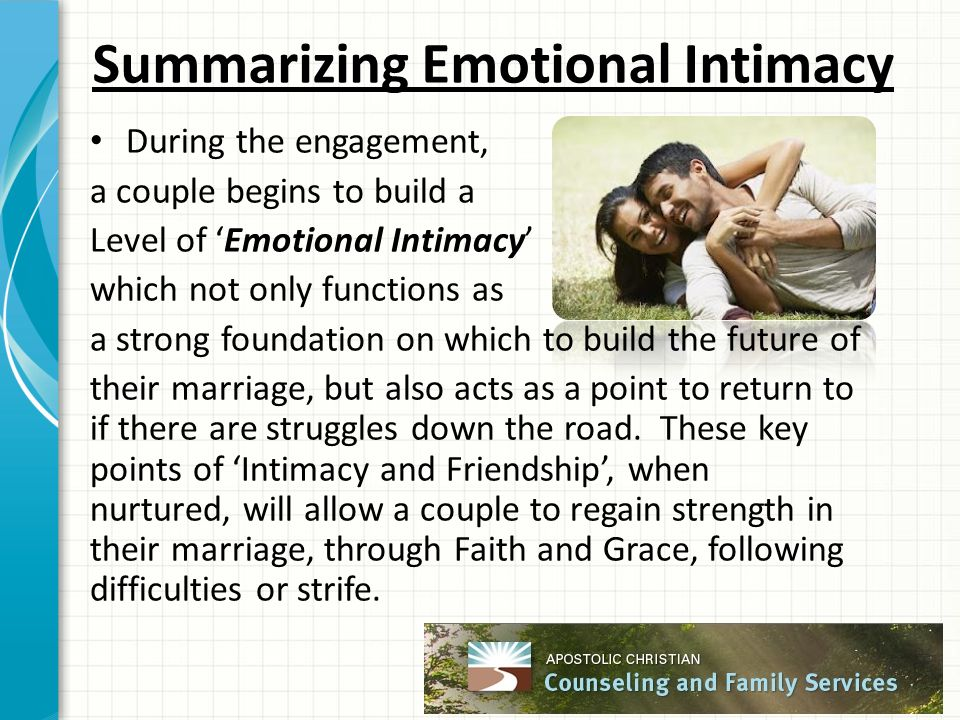 Summarizing Emotional Intimacy During the engagement, a couple begins to build a Level of 'Emotional Intimacy' which not only functions as a strong foundation on which to build the future of their marriage, but also acts as a point to return to if there are struggles down the road.