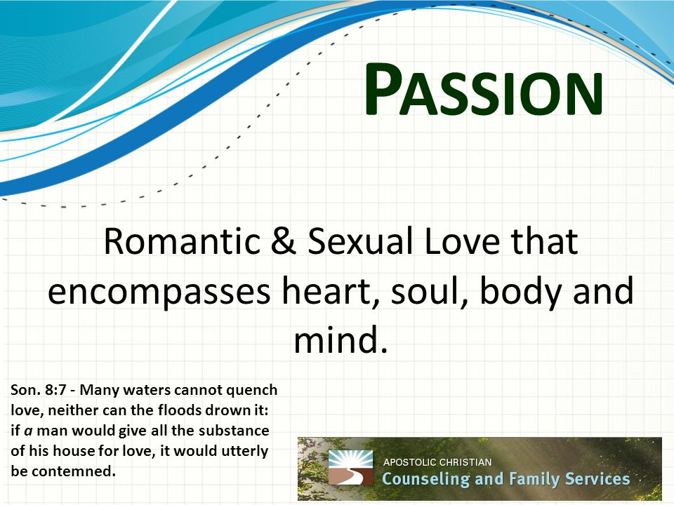 P ASSION Romantic & Sexual Love that encompasses heart, soul, body and mind. Son. 8:7 - Many waters cannot quench love, neither can the floods drown i