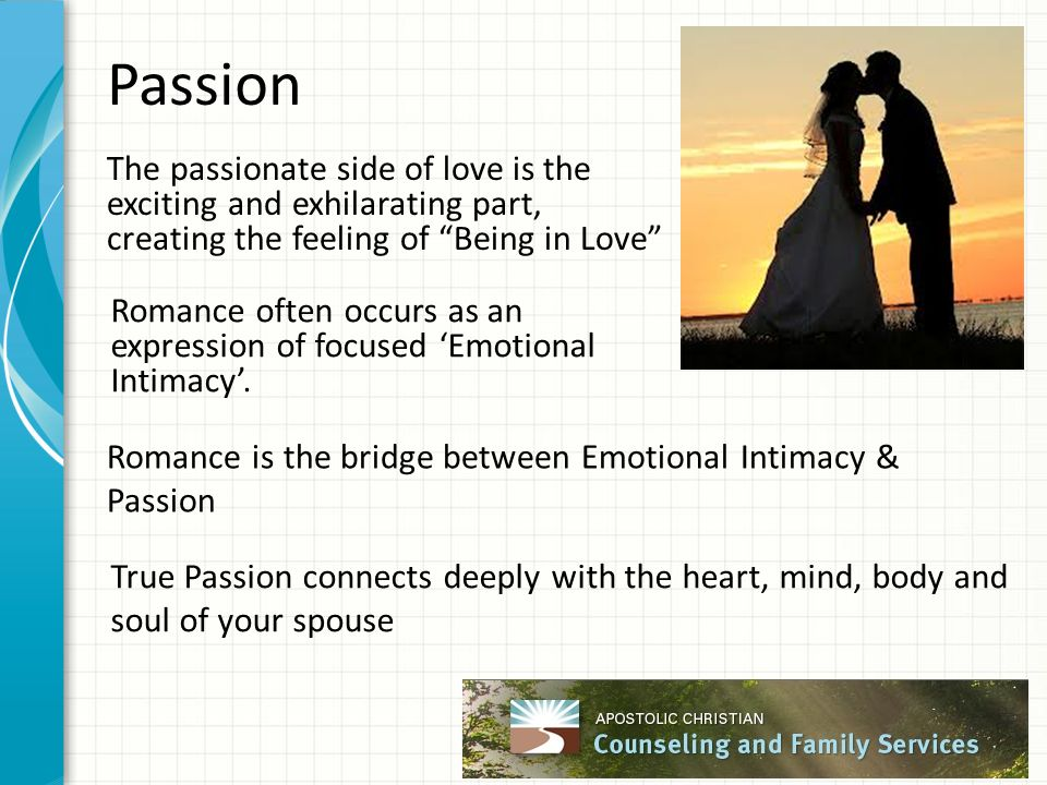 Passion The passionate side of love is the exciting and exhilarating part, creating the feeling of Being in Love Romance often occurs as an expression of focused 'Emotional Intimacy'.