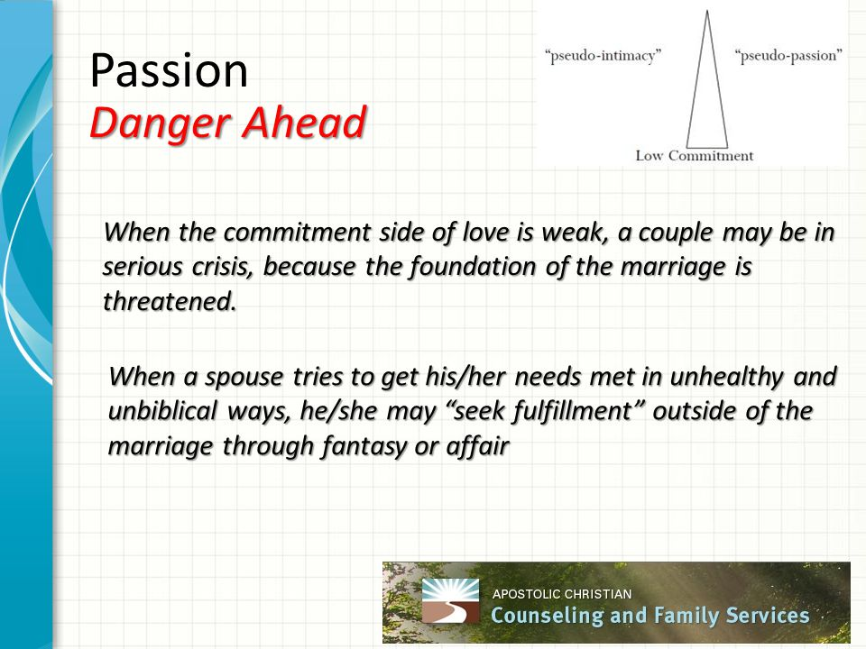Passion Danger Ahead When the commitment side of love is weak, a couple may be in serious crisis, because the foundation of the marriage is threatened