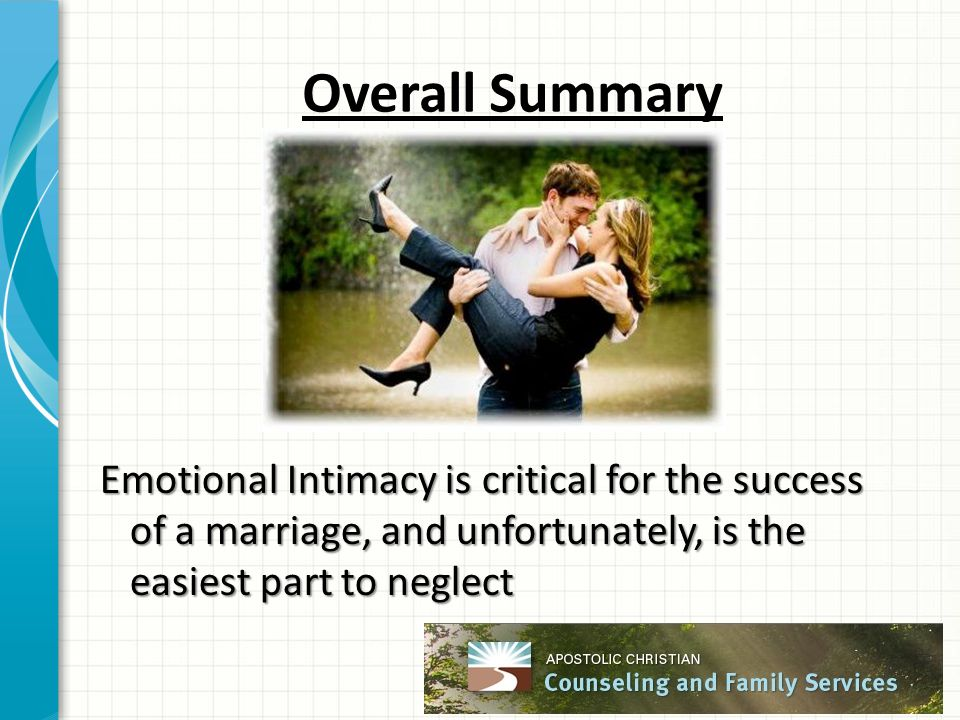 Overall Summary Emotional Intimacy is critical for the success of a marriage, and unfortunately, is the easiest part to neglect