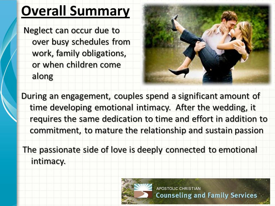 Overall Summary Neglect can occur due to over busy schedules from work, family obligations, or when children come along During an engagement, couples spend a significant amount of time developing emotional intimacy.