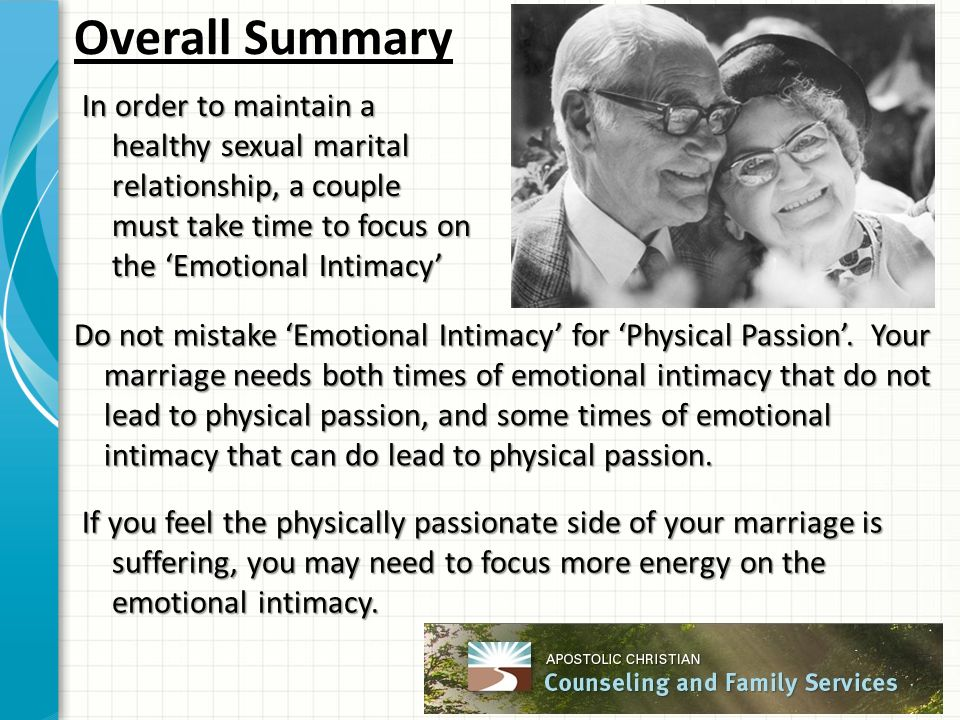 Overall Summary In order to maintain a healthy sexual marital relationship, a couple must take time to focus on the 'Emotional Intimacy' Do not mistake 'Emotional Intimacy' for 'Physical Passion'.