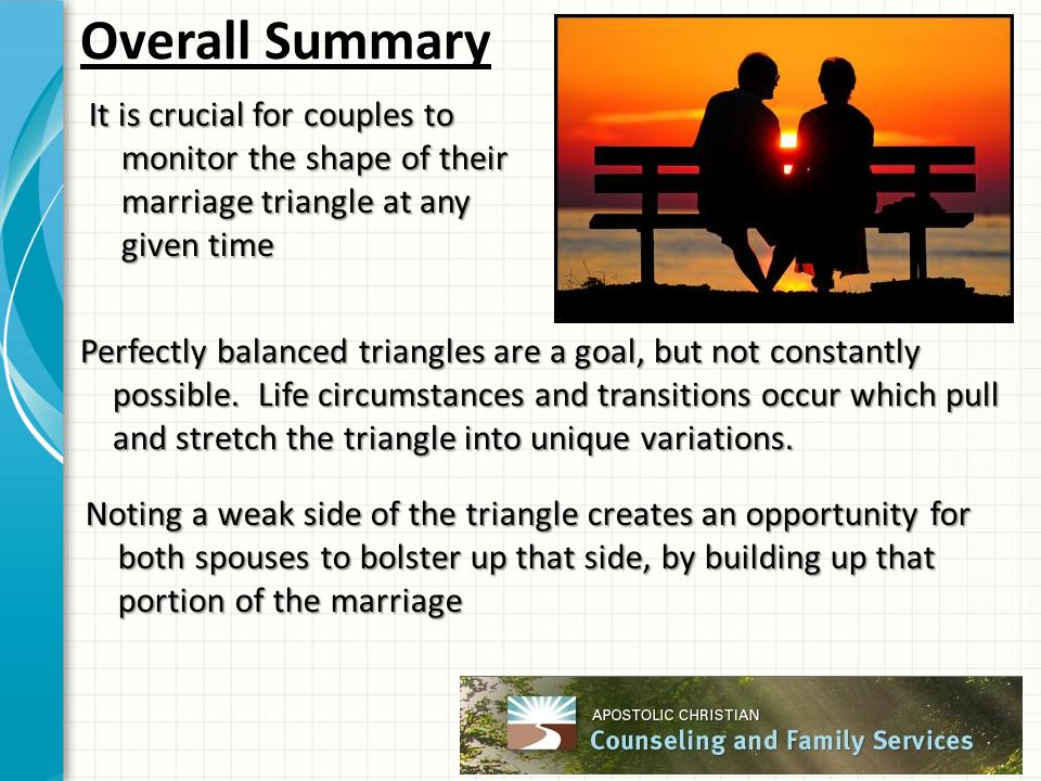 Overall Summary It is crucial for couples to monitor the shape of their marriage triangle at any given time Perfectly balanced triangles are a goal, b