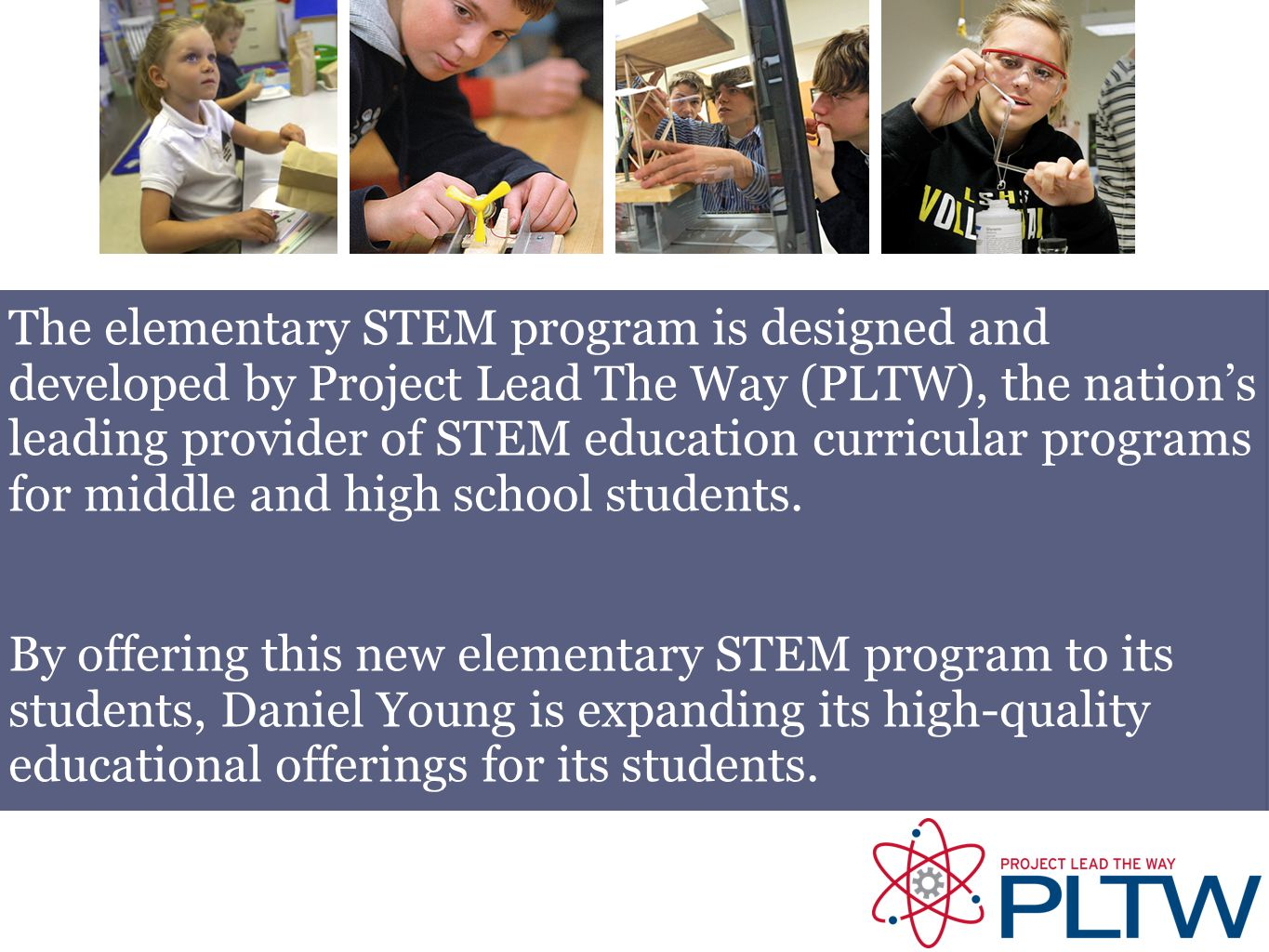The elementary STEM program is designed and developed by Project Lead The Way (PLTW), the nation's leading provider of STEM education curricular progr