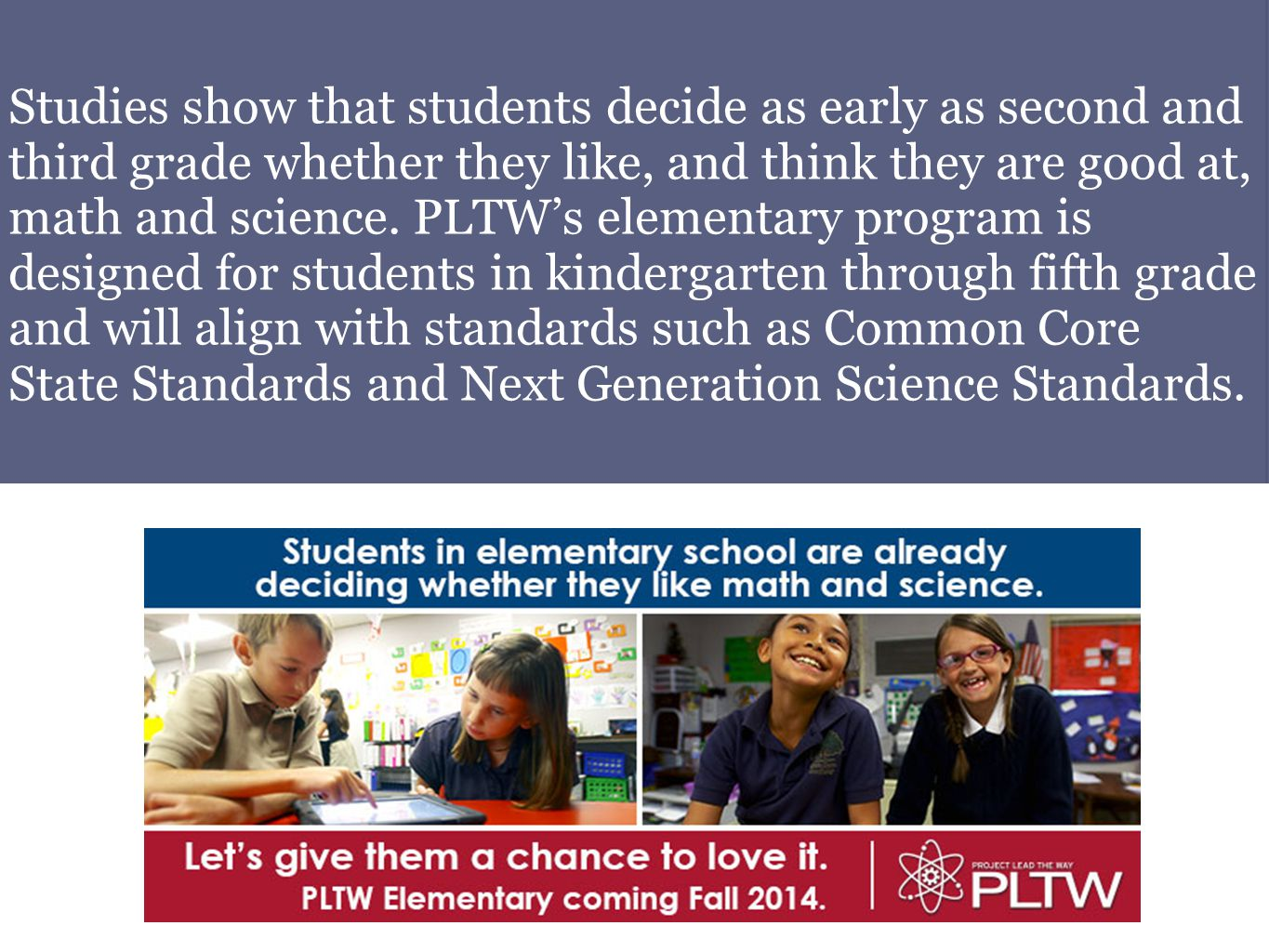 Studies show that students decide as early as second and third grade whether they like, and think they are good at, math and science. PLTW's elementar