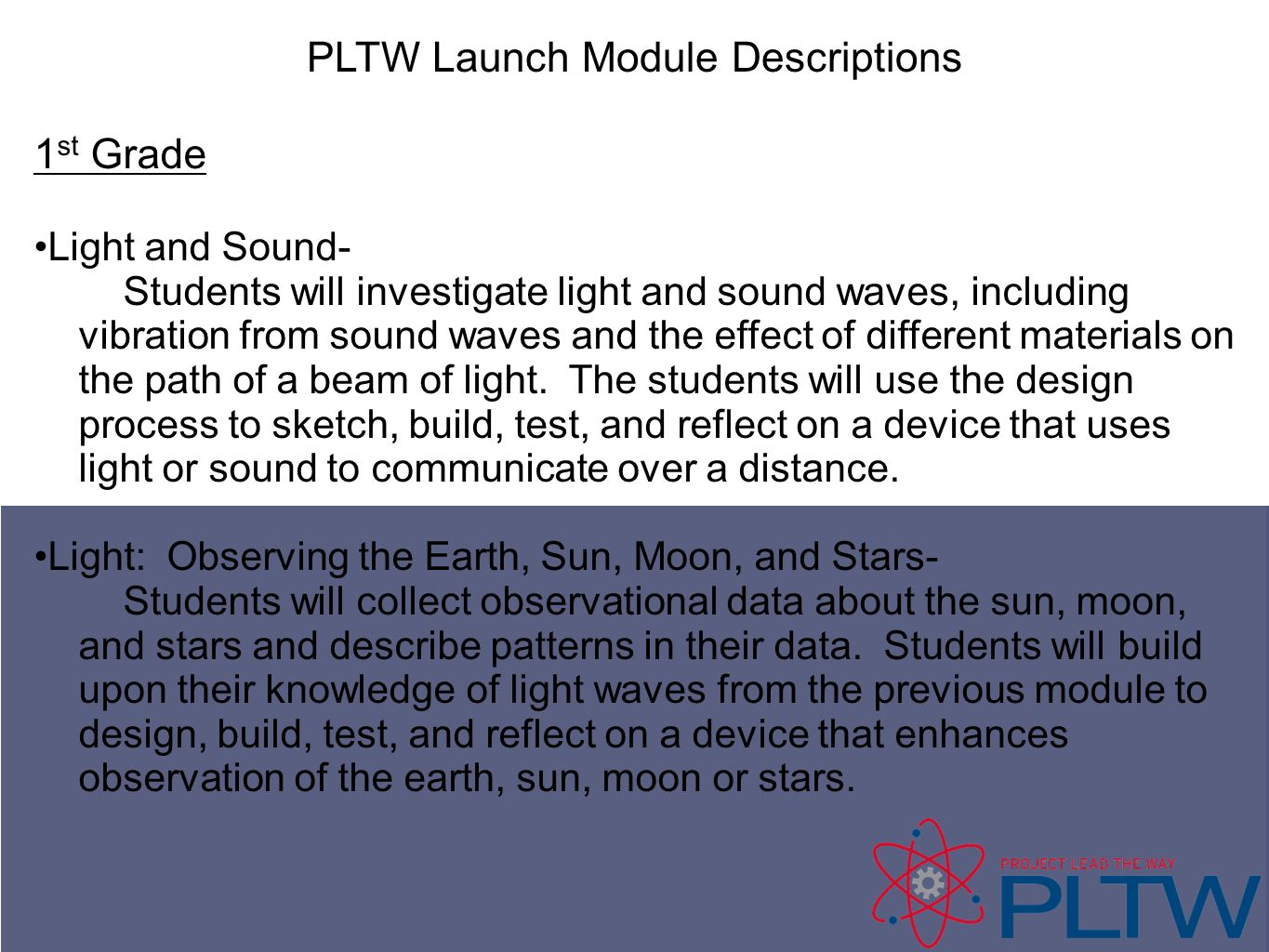PLTW Launch Module Descriptions 1 st Grade Light and Sound- Students will investigate light and sound waves, including vibration from sound waves and