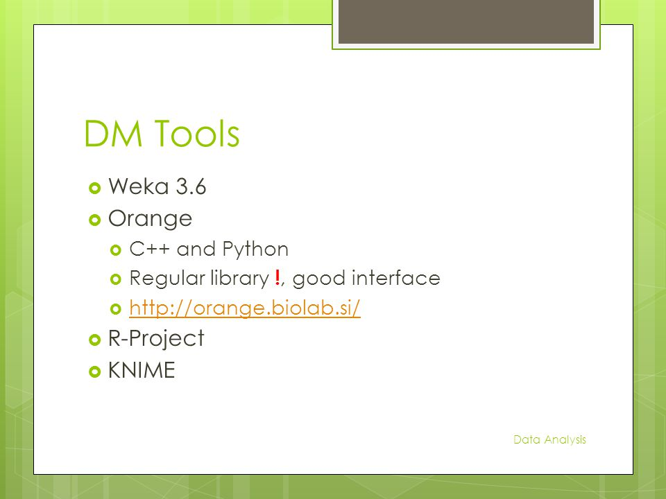 DM Tools  Weka 3.6  Orange  C++ and Python  Regular library !, good interface  http://orange.biolab.si/ http://orange.biolab.si/  R-Project  KNIME Data Analysis