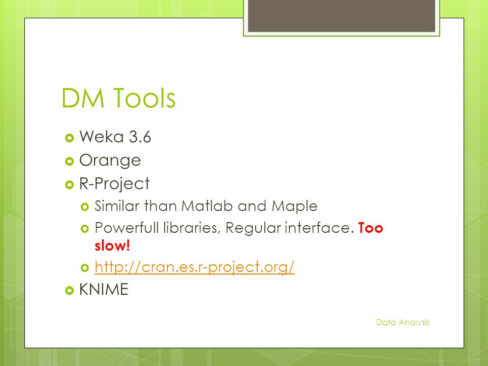 DM Tools  Weka 3.6  Orange  R-Project  Similar than Matlab and Maple  Powerfull libraries, Regular interface.