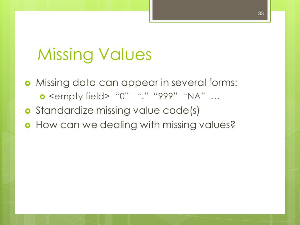 33 Missing Values  Missing data can appear in several forms:  0 . 999 NA …  Standardize missing value code(s)  How can we dealing with missing values