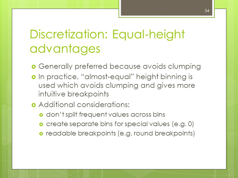 54 Discretization: Equal-height advantages  Generally preferred because avoids clumping  In practice, almost-equal height binning is used which avoids clumping and gives more intuitive breakpoints  Additional considerations:  don't split frequent values across bins  create separate bins for special values (e.g.