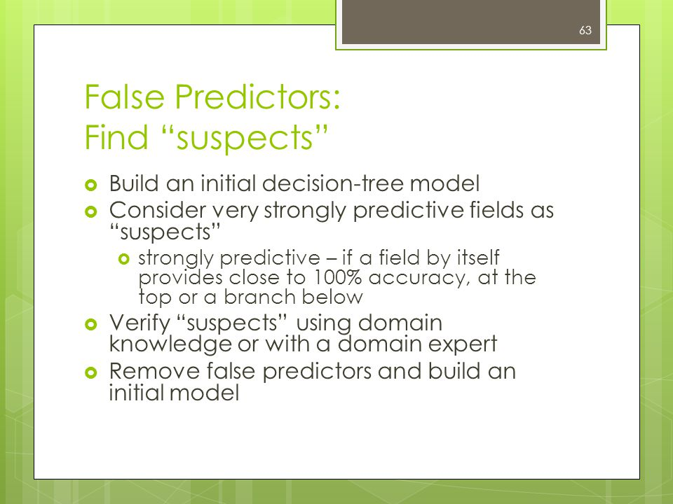 63 False Predictors: Find suspects  Build an initial decision-tree model  Consider very strongly predictive fields as suspects  strongly predictive – if a field by itself provides close to 100% accuracy, at the top or a branch below  Verify suspects using domain knowledge or with a domain expert  Remove false predictors and build an initial model
