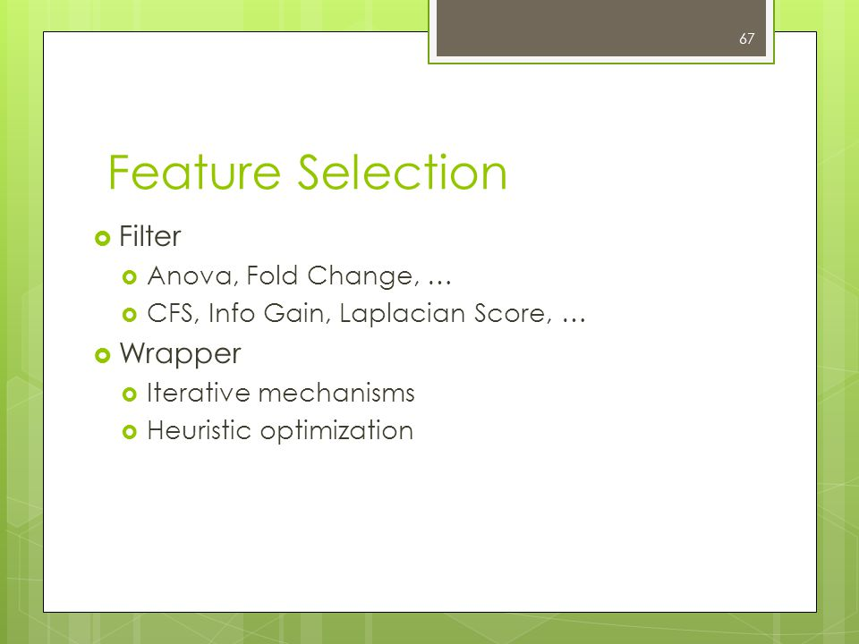 67 Feature Selection  Filter  Anova, Fold Change, …  CFS, Info Gain, Laplacian Score, …  Wrapper  Iterative mechanisms  Heuristic optimization