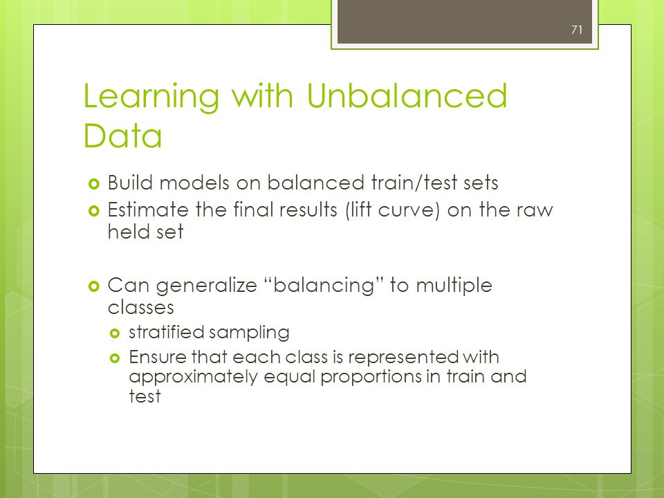 71 Learning with Unbalanced Data  Build models on balanced train/test sets  Estimate the final results (lift curve) on the raw held set  Can generalize balancing to multiple classes  stratified sampling  Ensure that each class is represented with approximately equal proportions in train and test