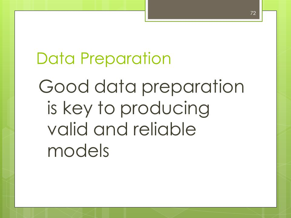 72 Data Preparation Good data preparation is key to producing valid and reliable models