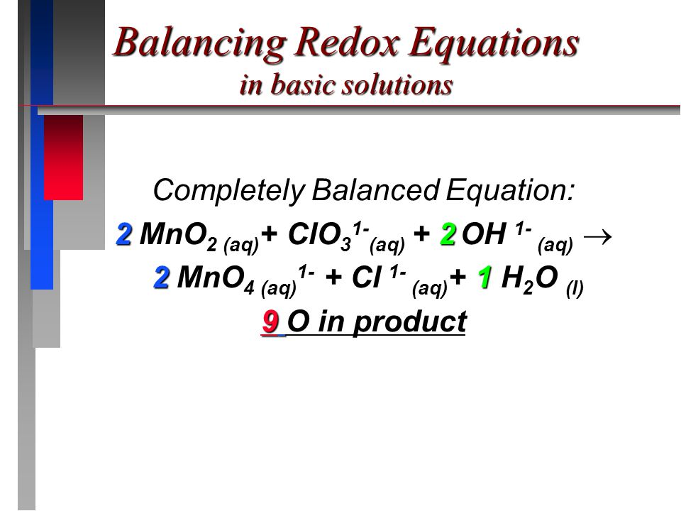 Completely Balanced Equation: 2 MnO 2 (aq) + ClO 3 1- (aq) + 2 OH 1- (aq) 2 MnO 2 (aq) + ClO 3 1- (aq) + 2 OH 1- (aq)  2 MnO 4 (aq) 1- + Cl 1- (aq) + 1 H 2 O (l) 2 MnO 4 (aq) 1- + Cl 1- (aq) + 1 H 2 O (l) 9 O in product Balancing Redox Equations in basic solutions