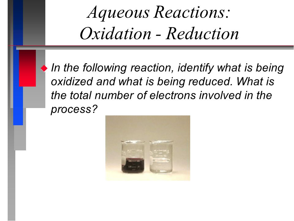 Aqueous Reactions: Oxidation - Reduction  In the following reaction, identify what is being oxidized and what is being reduced.