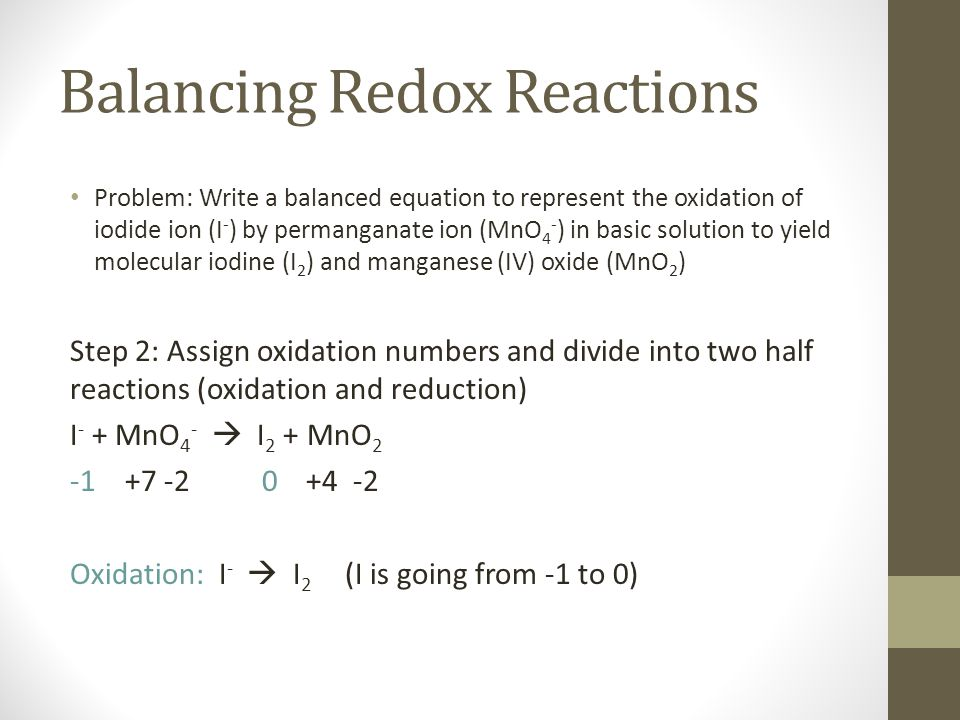Balancing Redox Reactions Problem: Write a balanced equation to represent the oxidation of iodide ion (I - ) by permanganate ion (MnO 4 - ) in basic solution to yield molecular iodine (I 2 ) and manganese (IV) oxide (MnO 2 ) Step 2: Assign oxidation numbers and divide into two half reactions (oxidation and reduction) I - + MnO 4 -  I 2 + MnO 2 -1 +7 -2 0 +4 -2 Oxidation: I -  I 2 (I is going from -1 to 0) Reduction: MnO 4 -  MnO 2 (Mn is going from +7 to +4)