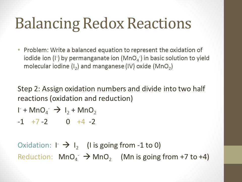 Balancing Redox Reactions Problem: Write a balanced equation to represent the oxidation of iodide ion (I - ) by permanganate ion (MnO 4 - ) in basic solution to yield molecular iodine (I 2 ) and manganese (IV) oxide (MnO 2 ) Step 3: Balance each half reaction for number and type of atoms and charges Oxidation: 2 I -  I 2 + 2e-