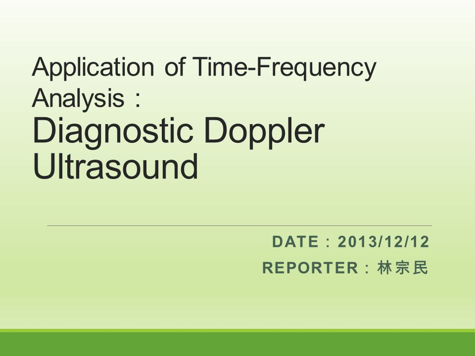 Application of Time-Frequency Analysis : Diagnostic Doppler Ultrasound DATE : 2013/12/12 REPORTER :林宗民