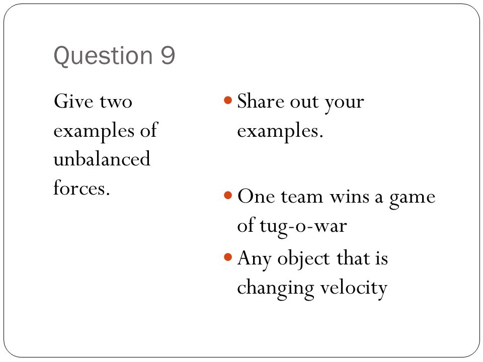 Question 9 Give two examples of unbalanced forces. Share out your examples. One team wins a game of tug-o-war Any object that is changing velocity