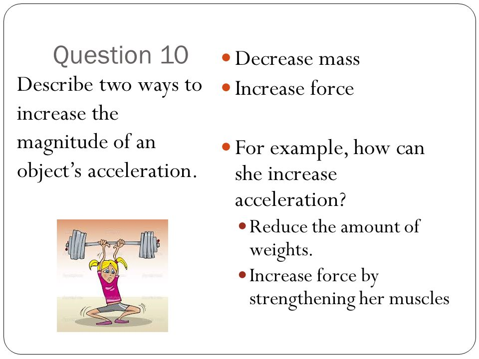 Question 10 Describe two ways to increase the magnitude of an object's acceleration.