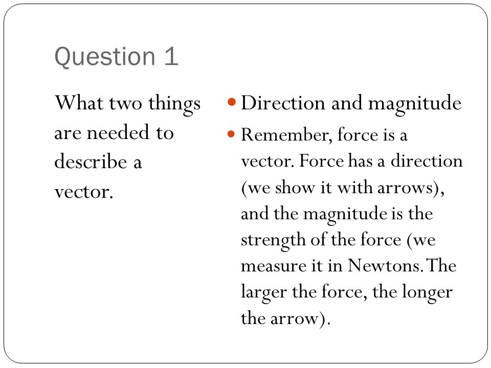 Question 1 What two things are needed to describe a vector. Direction and magnitude Remember, force is a vector. Force has a direction (we show it wit