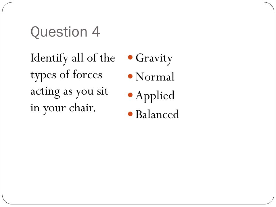 Question 4 Identify all of the types of forces acting as you sit in your chair.